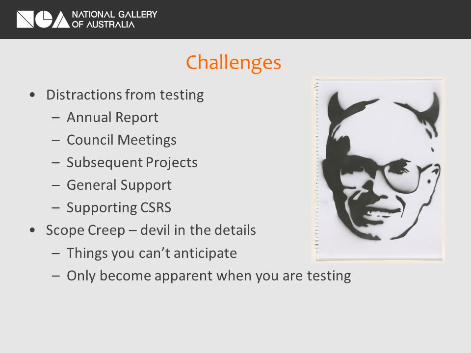 Challenges Distractions from testing –Annual Report –Council Meetings –Subsequent Projects –General Support –Supporting CSRS Scope Creep – devil in the details –Things you cant anticipate –Only become apparent when you are testing