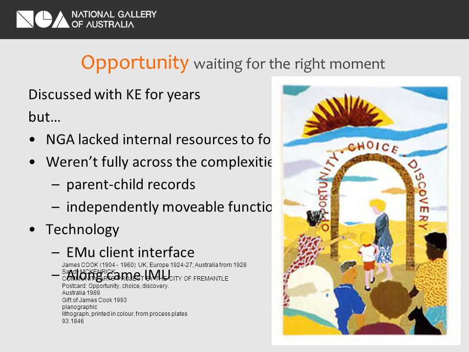 Opportunity waiting for the right moment Discussed with KE for years but… NGA lacked internal resources to focus on the project Werent fully across the complexities –parent-child records –independently moveable functions Technology –EMu client interface –Along came IMU James COOK ( ) UK, Europe ; Australia from 1928 Sandy MCKENRICK COMMUNITY ARTS PROJECT BY THE CITY OF FREMANTLE Postcard: Opportunity, choice, discovery.