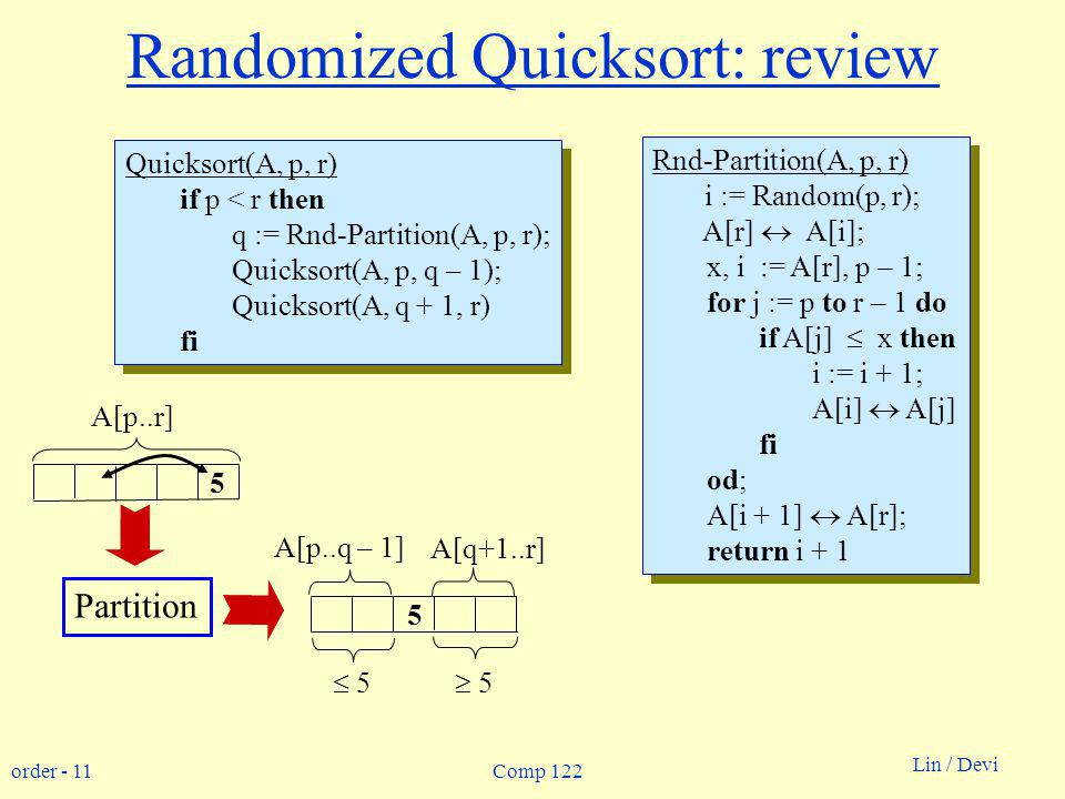 order - 11 Lin / Devi Comp 122 Randomized Quicksort: review Quicksort(A, p, r) if p < r then q := Rnd-Partition(A, p, r); Quicksort(A, p, q – 1); Quicksort(A, q + 1, r) fi Quicksort(A, p, r) if p < r then q := Rnd-Partition(A, p, r); Quicksort(A, p, q – 1); Quicksort(A, q + 1, r) fi Rnd-Partition(A, p, r) i := Random(p, r); A[r] A[i]; x, i := A[r], p – 1; for j := p to r – 1 do if A[j] x then i := i + 1; A[i] A[j] fi od; A[i + 1] A[r]; return i + 1 Rnd-Partition(A, p, r) i := Random(p, r); A[r] A[i]; x, i := A[r], p – 1; for j := p to r – 1 do if A[j] x then i := i + 1; A[i] A[j] fi od; A[i + 1] A[r]; return i A[p..r] A[p..q – 1] A[q+1..r] 5 5 Partition 5