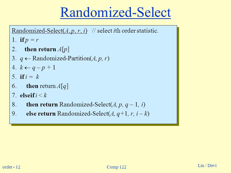 order - 12 Lin / Devi Comp 122 Randomized-Select Randomized-Select(A, p, r, i) // select ith order statistic.