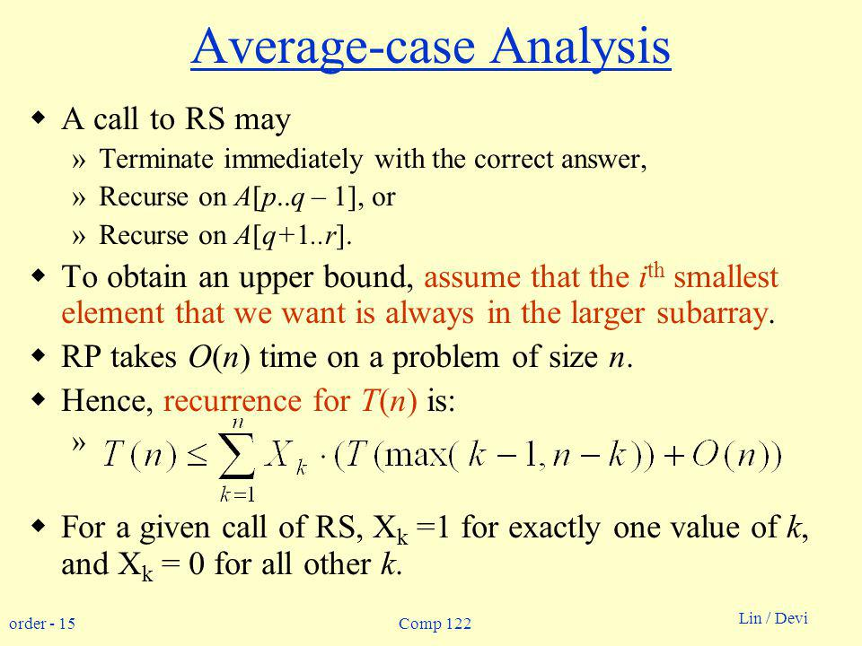order - 15 Lin / Devi Comp 122 Average-case Analysis A call to RS may »Terminate immediately with the correct answer, »Recurse on A[p..q – 1], or »Recurse on A[q+1..r].