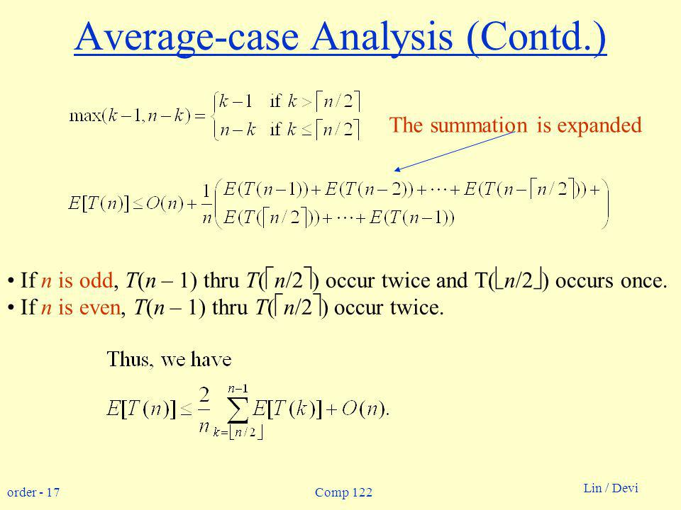 order - 17 Lin / Devi Comp 122 Average-case Analysis (Contd.) The summation is expanded If n is odd, T(n – 1) thru T( n/2 ) occur twice and T( n/2 ) occurs once.