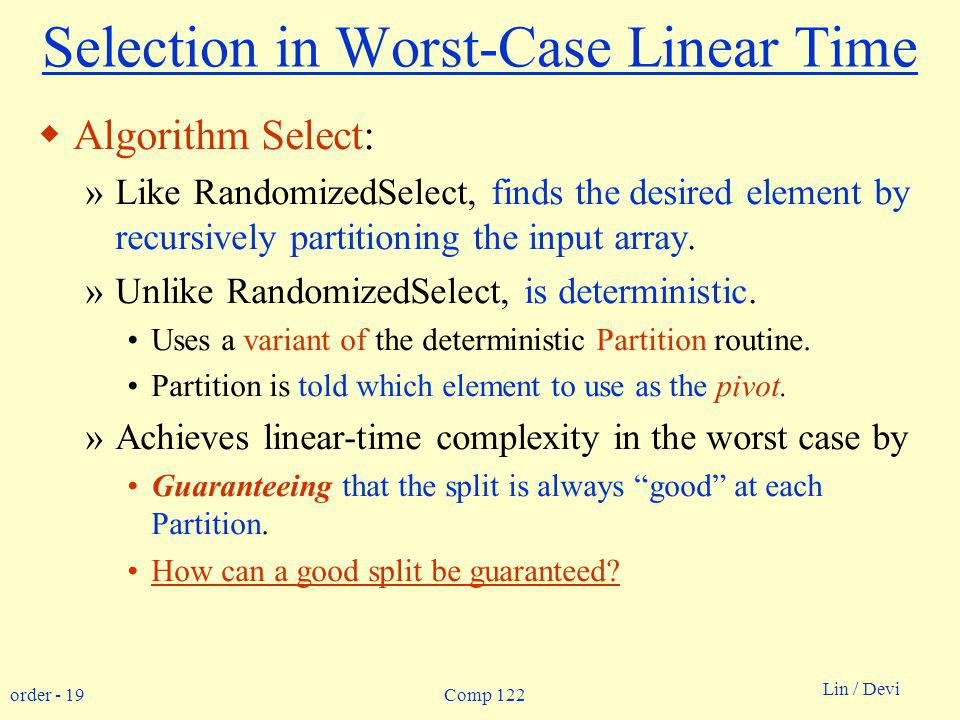order - 19 Lin / Devi Comp 122 Selection in Worst-Case Linear Time Algorithm Select: »Like RandomizedSelect, finds the desired element by recursively partitioning the input array.