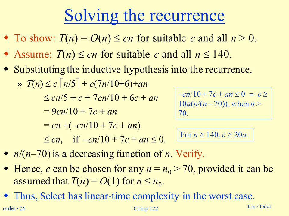 order - 26 Lin / Devi Comp 122 Solving the recurrence To show: T(n) = O(n) cn for suitable c and all n > 0.