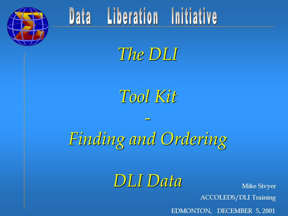 EDMONTON, DECEMBER 5, 2001 The DLI Tool Kit - Finding and Ordering DLI Data Mike Sivyer ACCOLEDS/DLI Training