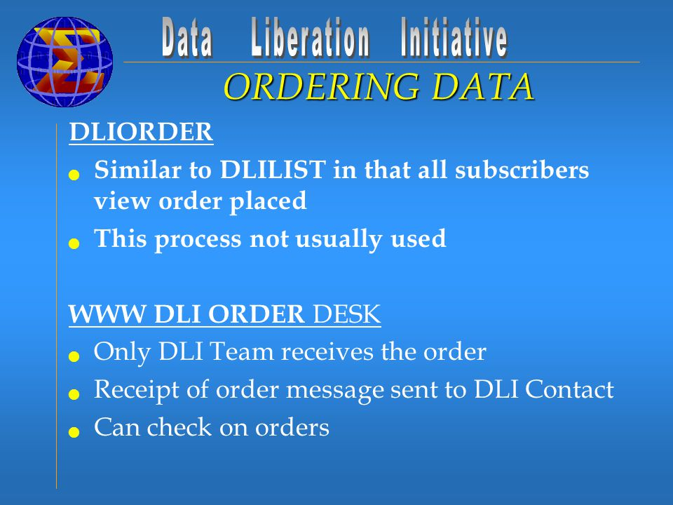 DLIORDER Similar to DLILIST in that all subscribers view order placed This process not usually used WWW DLI ORDER DESK Only DLI Team receives the order Receipt of order message sent to DLI Contact Can check on orders ORDERING DATA
