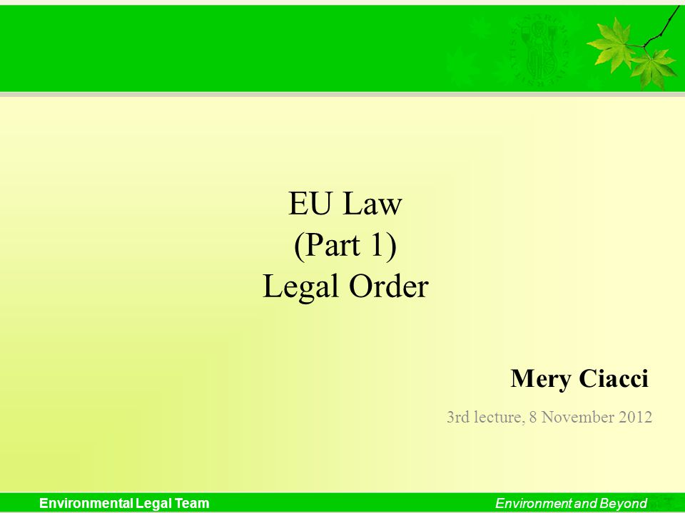Environmental Legal TeamEnvironment and Beyond EU Law (Part 1) Legal Order 3rd lecture, 8 November 2012 Mery Ciacci