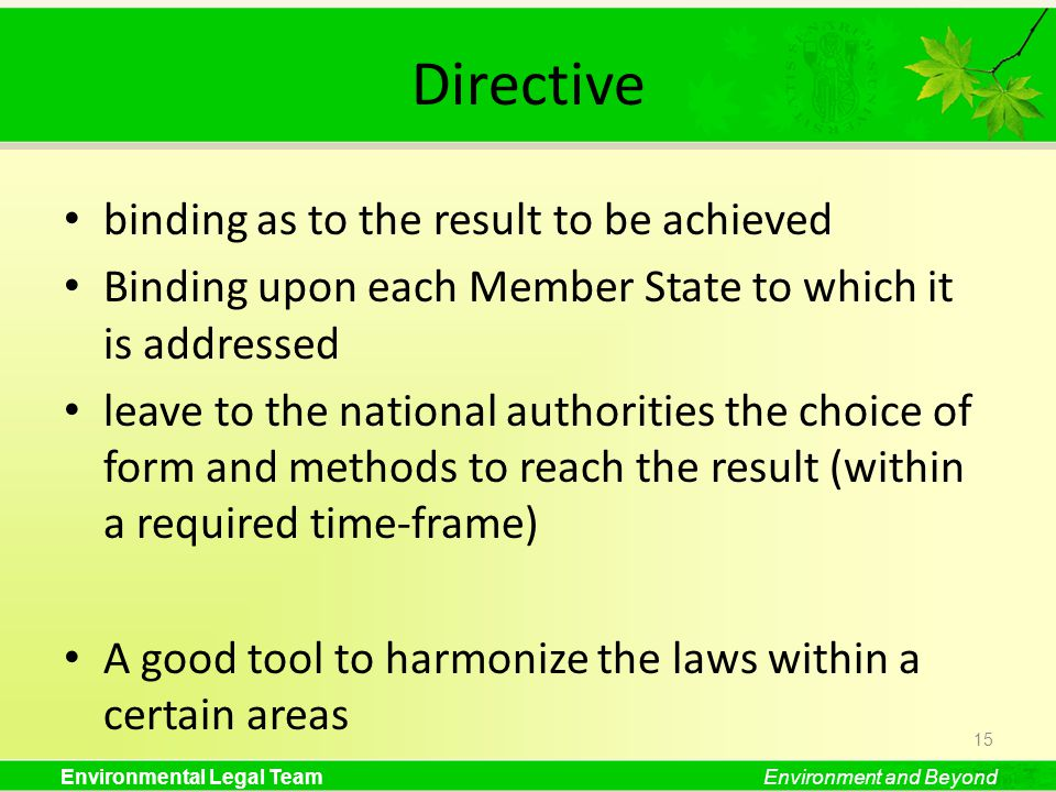 Environmental Legal TeamEnvironment and Beyond Directive binding as to the result to be achieved Binding upon each Member State to which it is addressed leave to the national authorities the choice of form and methods to reach the result (within a required time-frame) A good tool to harmonize the laws within a certain areas 15