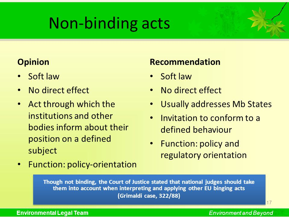 Environmental Legal TeamEnvironment and Beyond Non-binding acts Opinion Soft law No direct effect Act through which the institutions and other bodies inform about their position on a defined subject Function: policy-orientation Recommendation Soft law No direct effect Usually addresses Mb States Invitation to conform to a defined behaviour Function: policy and regulatory orientation 17 Though not binding, the Court of Justice stated that national judges should take them into account when interpreting and applying other EU binging acts (Grimaldi case, 322/88) Though not binding, the Court of Justice stated that national judges should take them into account when interpreting and applying other EU binging acts (Grimaldi case, 322/88)