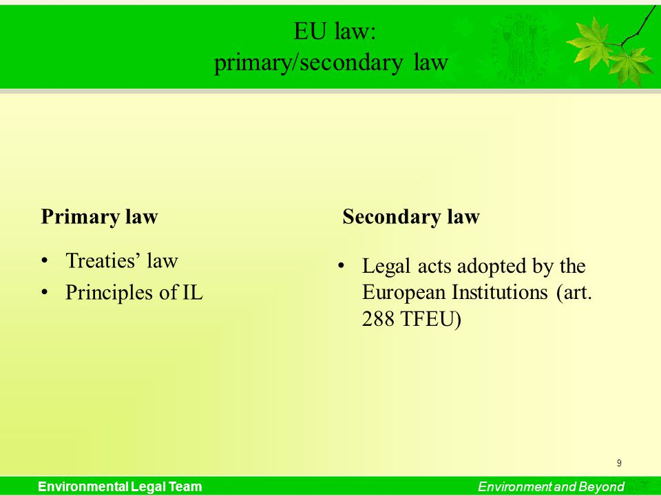 Environmental Legal TeamEnvironment and Beyond EU law: primary/secondary law Primary law Treaties law Principles of IL Secondary law Legal acts adopted by the European Institutions (art.