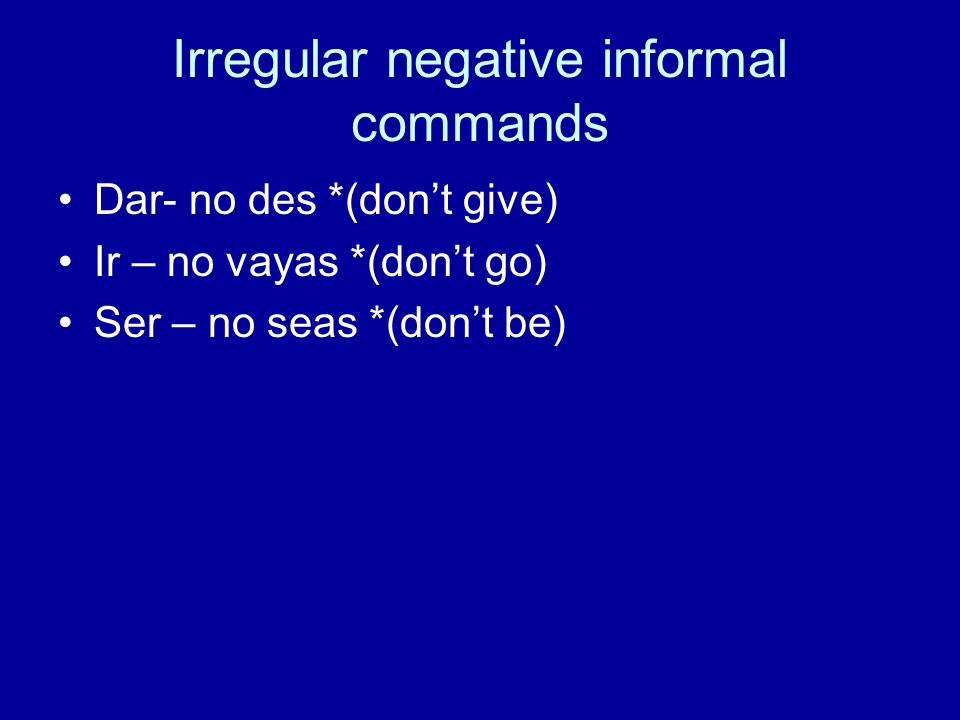 Irregular negative informal commands Dar- no des *(dont give) Ir – no vayas *(dont go) Ser – no seas *(dont be)