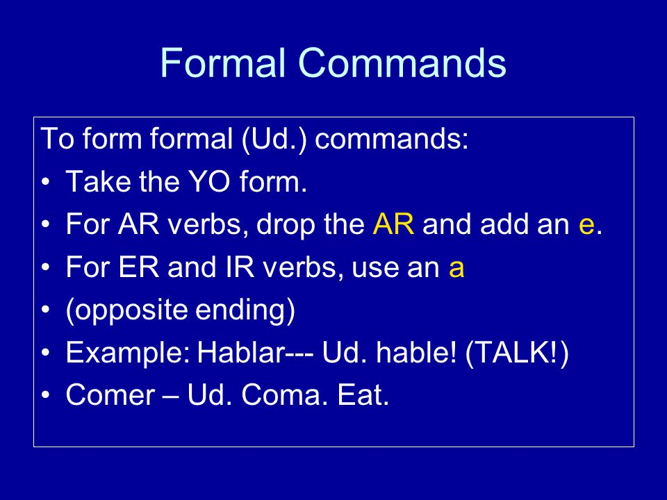 Formal Commands To form formal (Ud.) commands: Take the YO form.