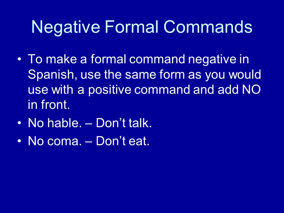 Negative Formal Commands To make a formal command negative in Spanish, use the same form as you would use with a positive command and add NO in front.