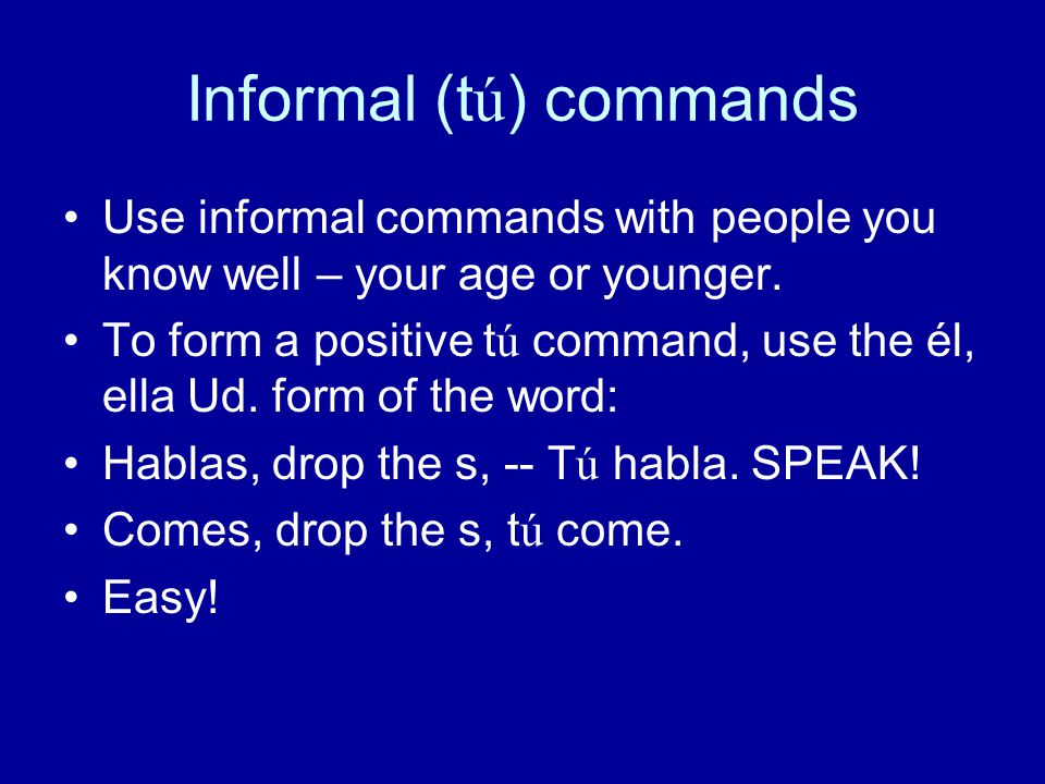 Informal (tú) commands Use informal commands with people you know well – your age or younger.
