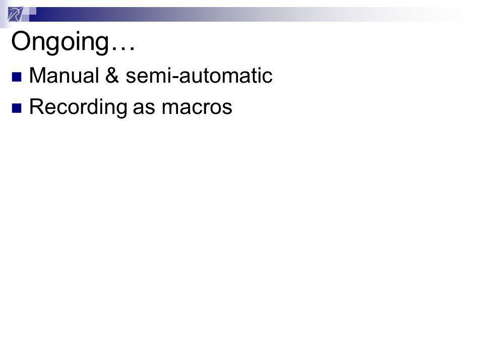 Ongoing… Manual & semi-automatic Recording as macros