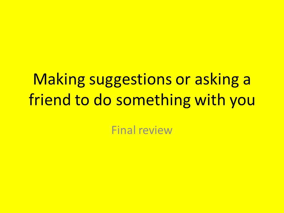 Making suggestions or asking a friend to do something with you Final review