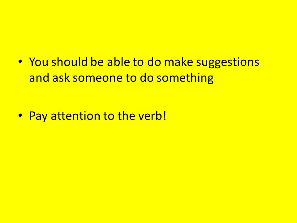 You should be able to do make suggestions and ask someone to do something Pay attention to the verb!