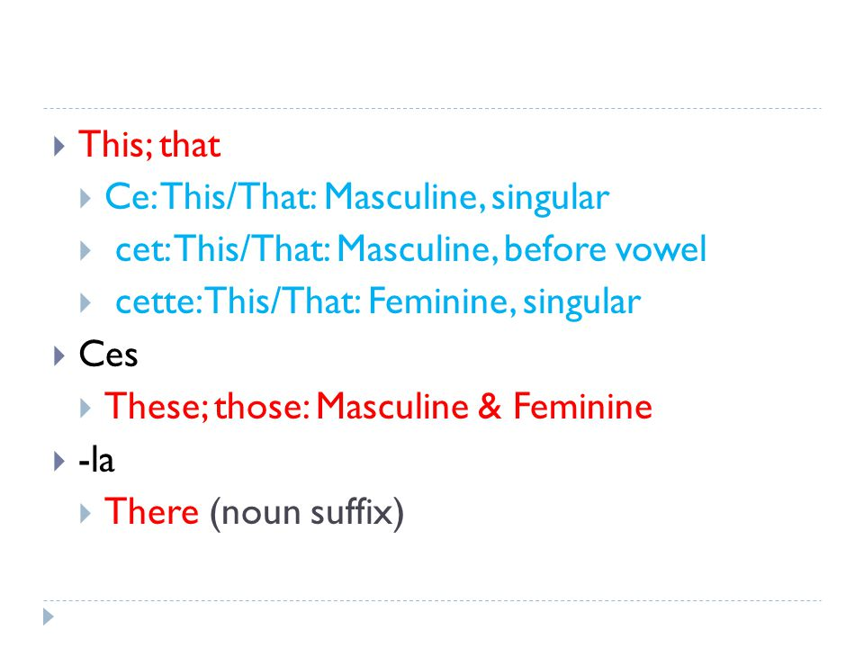 This; that Ce: This/That: Masculine, singular cet: This/That: Masculine, before vowel cette: This/That: Feminine, singular Ces These; those: Masculine & Feminine -la There (noun suffix)