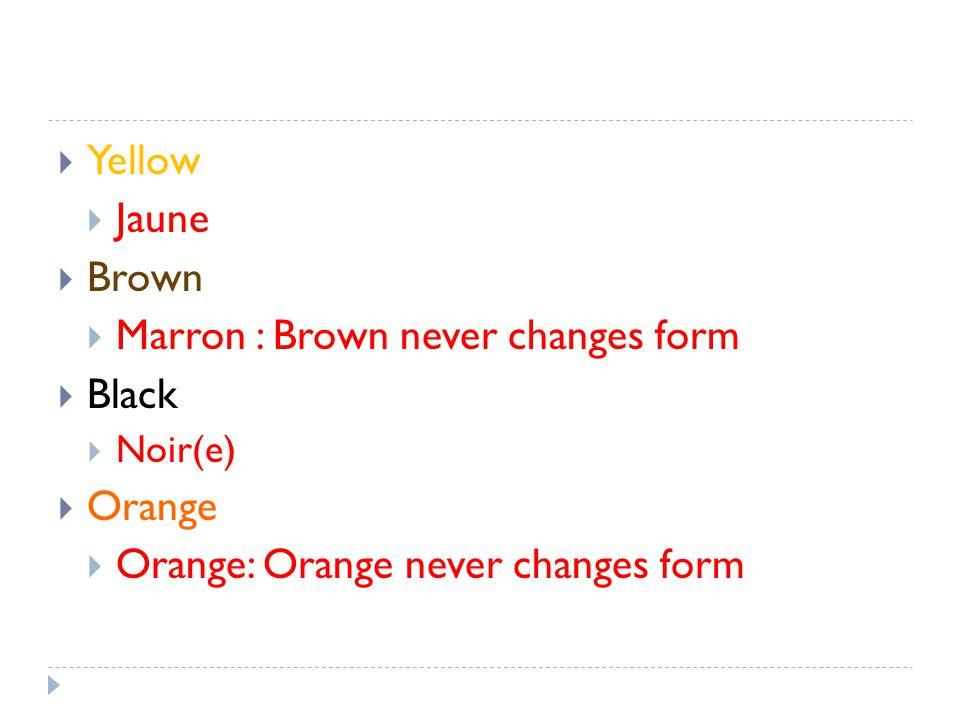 Yellow Jaune Brown Marron : Brown never changes form Black Noir(e) Orange Orange: Orange never changes form