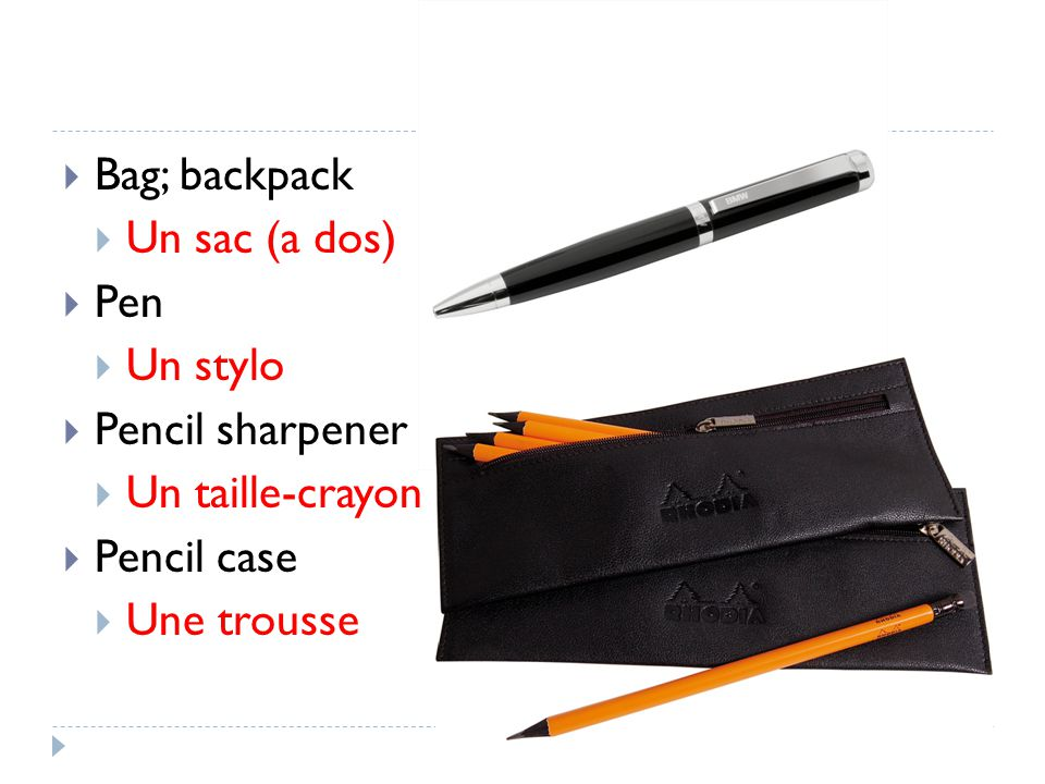 Bag; backpack Un sac (a dos) Pen Un stylo Pencil sharpener Un taille-crayon Pencil case Une trousse