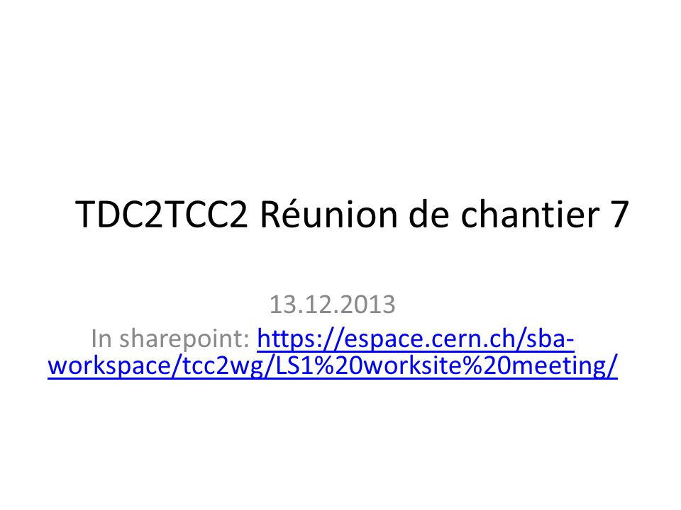 TDC2TCC2 Réunion de chantier In sharepoint:   workspace/tcc2wg/LS1%20worksite%20meeting/  workspace/tcc2wg/LS1%20worksite%20meeting/