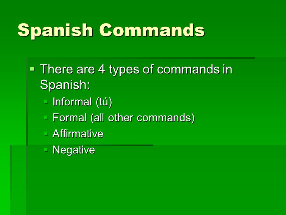 Spanish Commands There are 4 types of commands in Spanish: There are 4 types of commands in Spanish: Informal (tú) Informal (tú) Formal (all other commands) Formal (all other commands) Affirmative Affirmative Negative Negative
