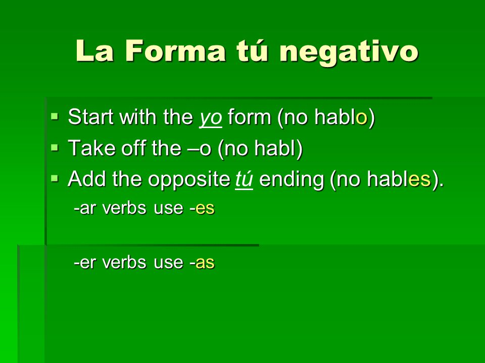 La Forma tú negativo Start with the form (no hablo) Start with the yo form (no hablo) Take off the –o (no habl) Take off the –o (no habl) Add the opposite ending (no hables).