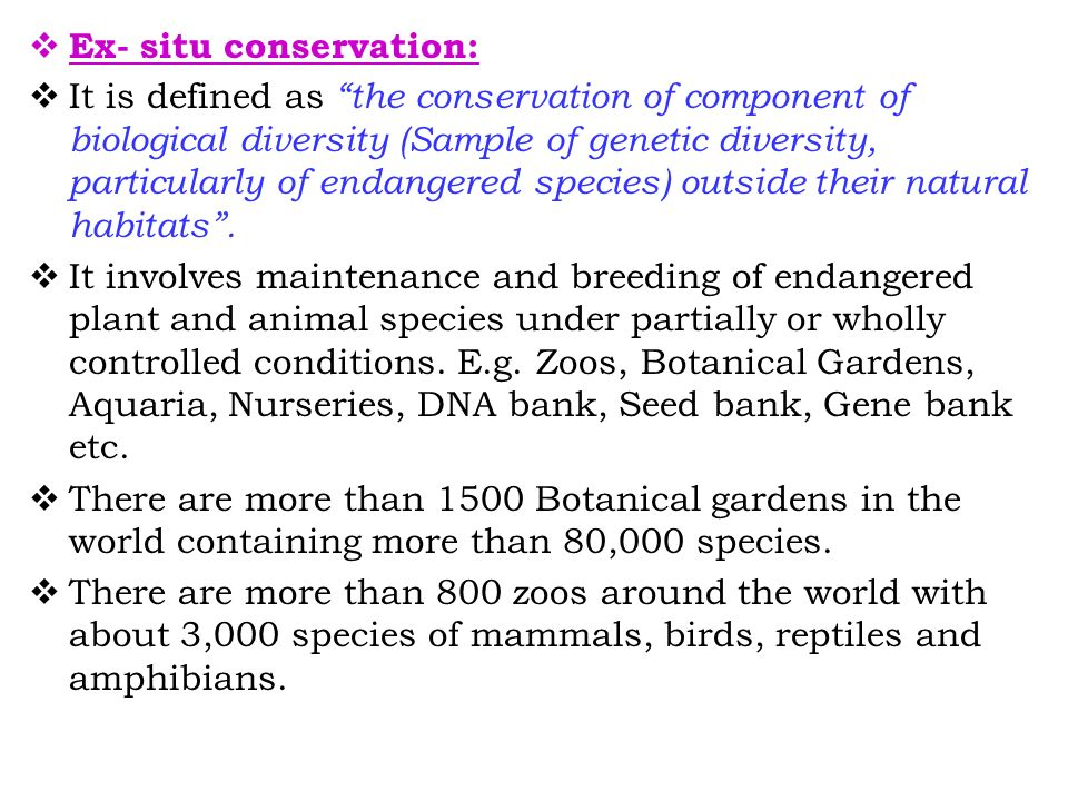  Ex- situ conservation:  It is defined as the conservation of component of biological diversity (Sample of genetic diversity, particularly of endangered species) outside their natural habitats .