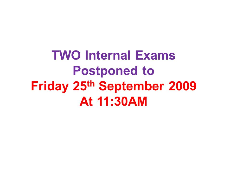 TWO Internal Exams Postponed to Friday 25 th September 2009 At 11:30AM