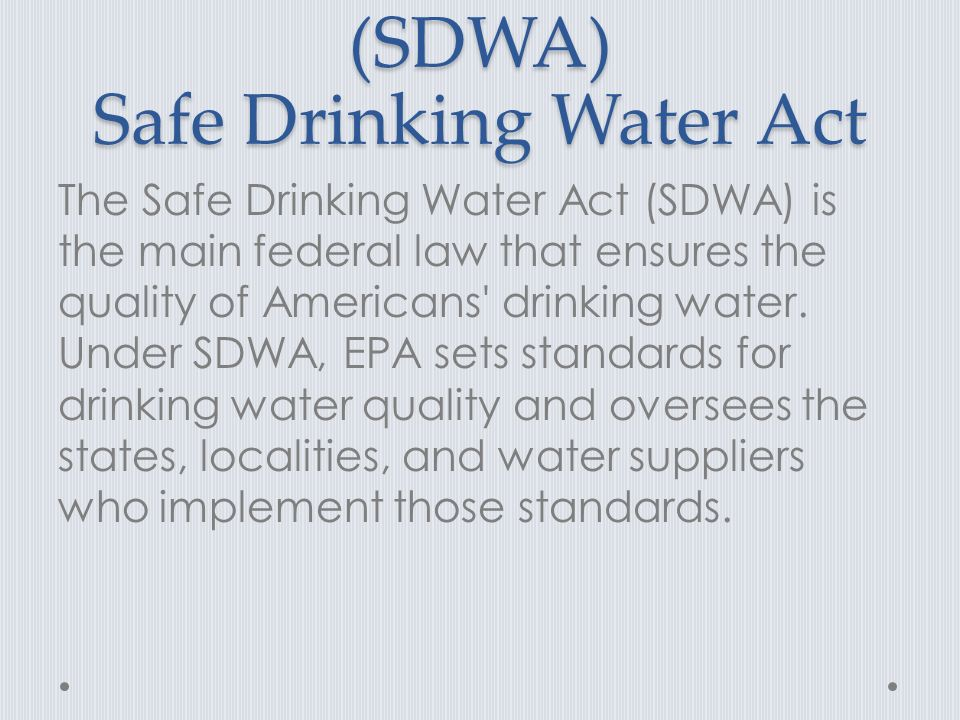 (SDWA) Safe Drinking Water Act The Safe Drinking Water Act (SDWA) is the main federal law that ensures the quality of Americans drinking water.