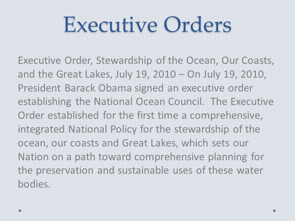 Executive Orders Executive Order, Stewardship of the Ocean, Our Coasts, and the Great Lakes, July 19, 2010 – On July 19, 2010, President Barack Obama signed an executive order establishing the National Ocean Council.