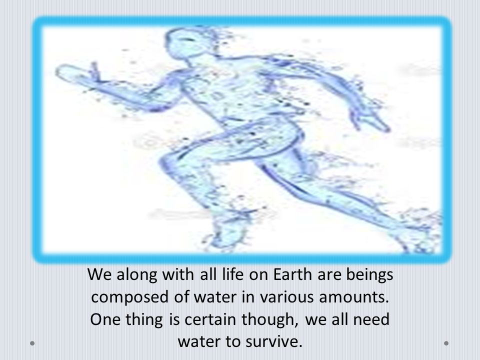 We along with all life on Earth are beings composed of water in various amounts.