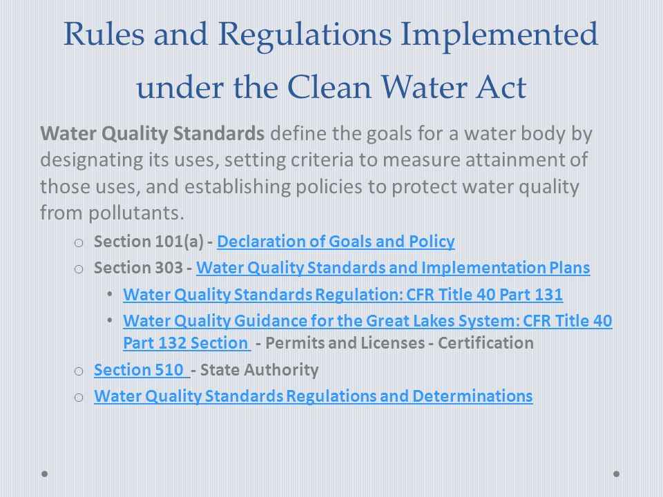 Rules and Regulations Implemented under the Clean Water Act Water Quality Standards define the goals for a water body by designating its uses, setting criteria to measure attainment of those uses, and establishing policies to protect water quality from pollutants.