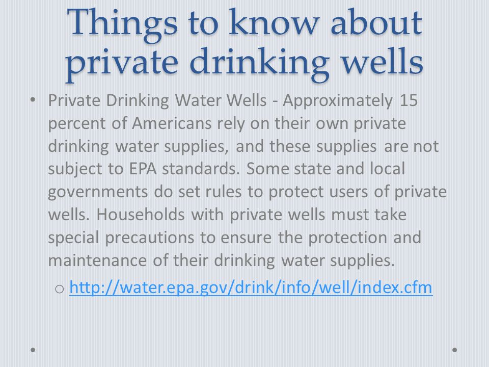 Things to know about private drinking wells Private Drinking Water Wells - Approximately 15 percent of Americans rely on their own private drinking water supplies, and these supplies are not subject to EPA standards.