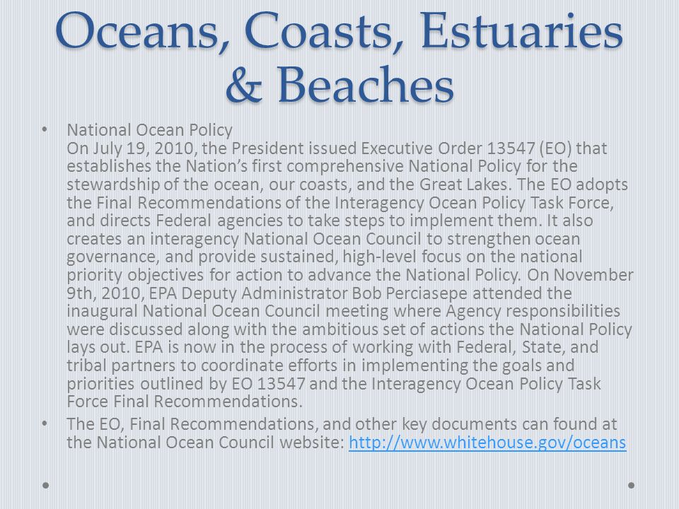 Oceans, Coasts, Estuaries & Beaches National Ocean Policy On July 19, 2010, the President issued Executive Order 13547 (EO) that establishes the Nation's first comprehensive National Policy for the stewardship of the ocean, our coasts, and the Great Lakes.