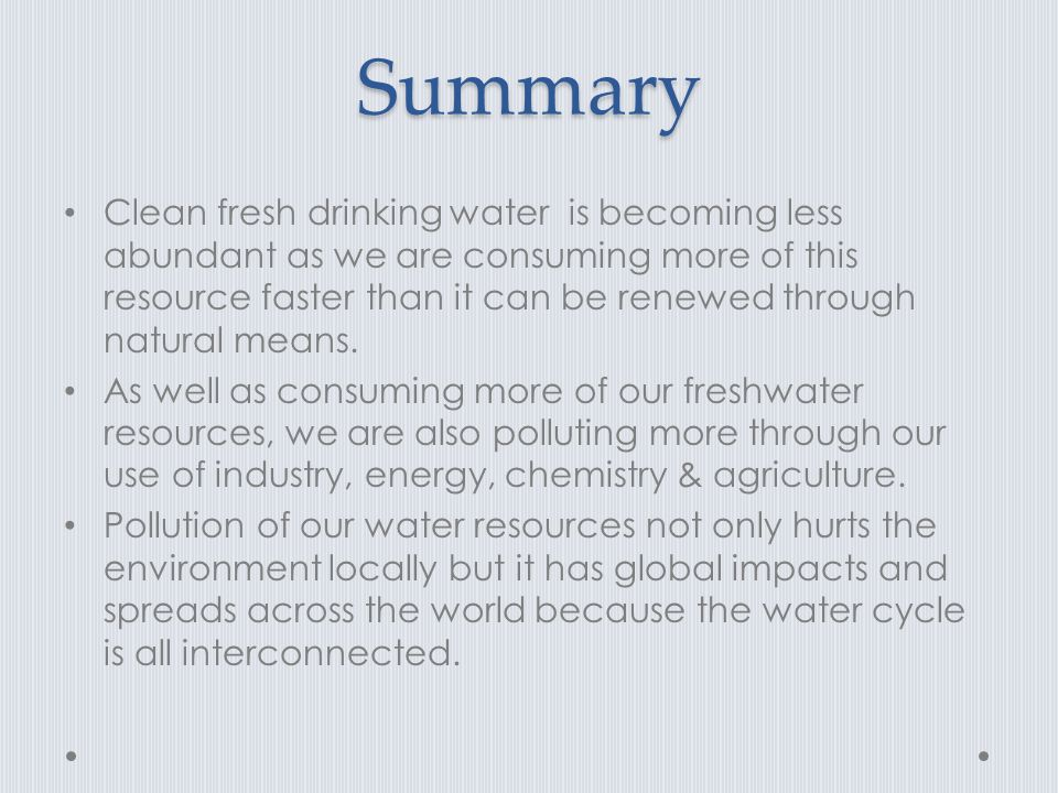 Summary Clean fresh drinking water is becoming less abundant as we are consuming more of this resource faster than it can be renewed through natural means.