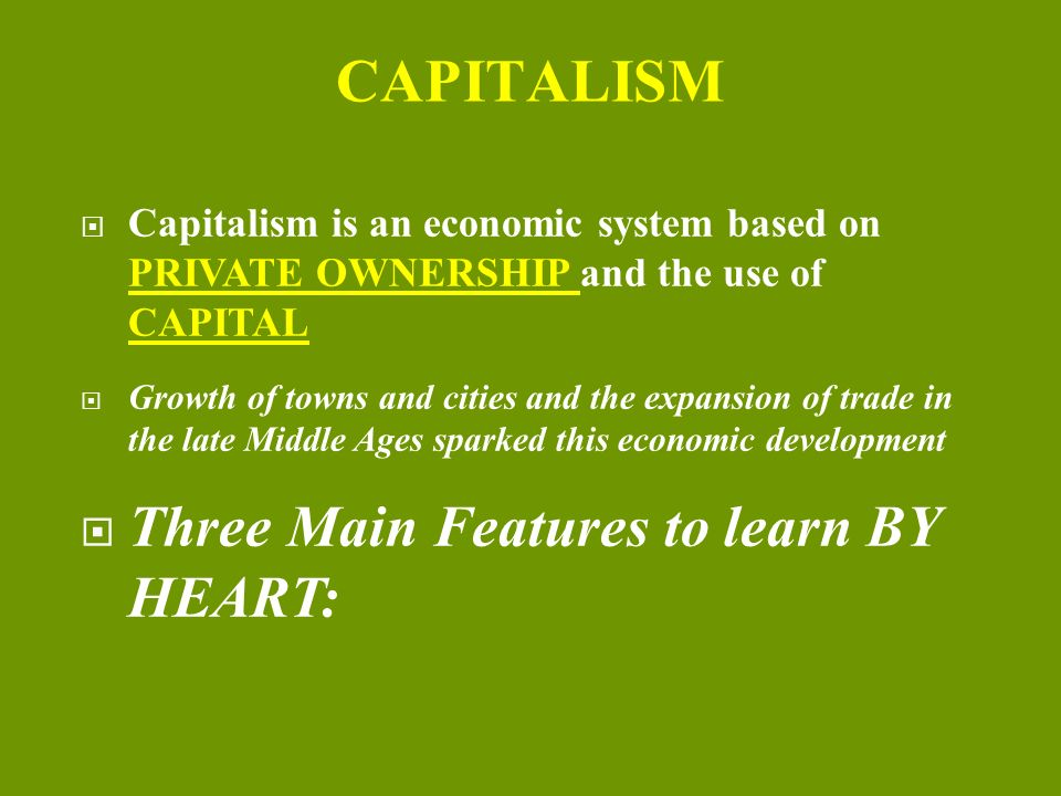 economic systems capitalism Capitalism is an economic system based on private ownership of the means of production and their operation for profit characteristics central to capitalism include private property, capital accumulation, wage labor, voluntary exchange, a price system, and competitive markets.