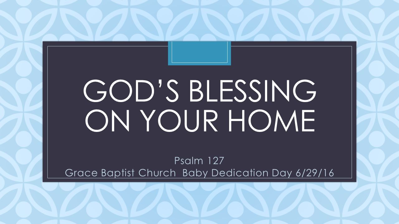 1 C GODS BLESSING ON YOUR HOME Psalm 127 Grace Baptist Church Baby Dedication Day 6 29 16