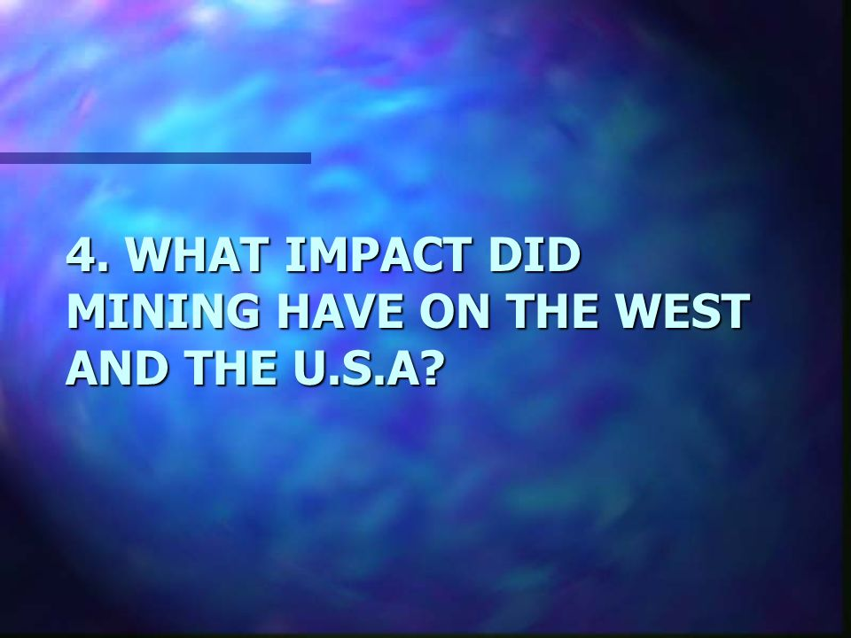 4. WHAT IMPACT DID MINING HAVE ON THE WEST AND THE U.S.A