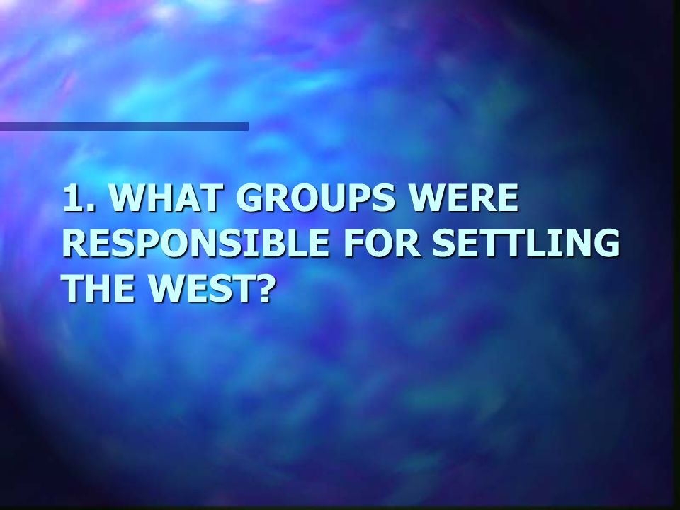 1. WHAT GROUPS WERE RESPONSIBLE FOR SETTLING THE WEST