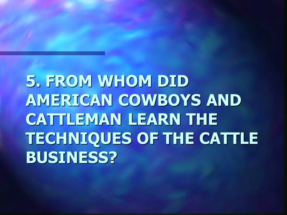 5. FROM WHOM DID AMERICAN COWBOYS AND CATTLEMAN LEARN THE TECHNIQUES OF THE CATTLE BUSINESS