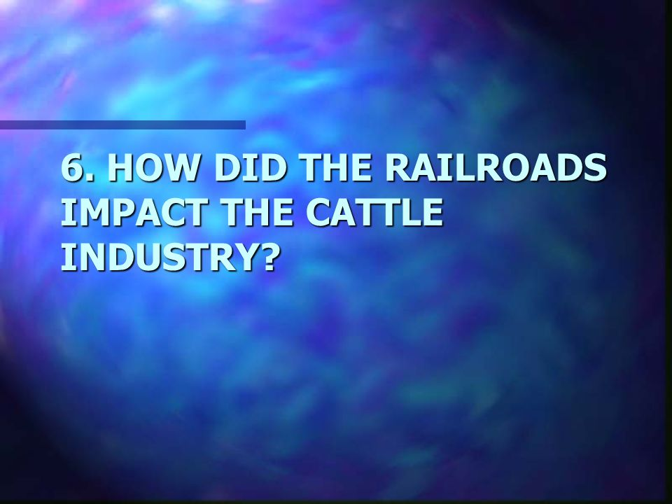 6. HOW DID THE RAILROADS IMPACT THE CATTLE INDUSTRY