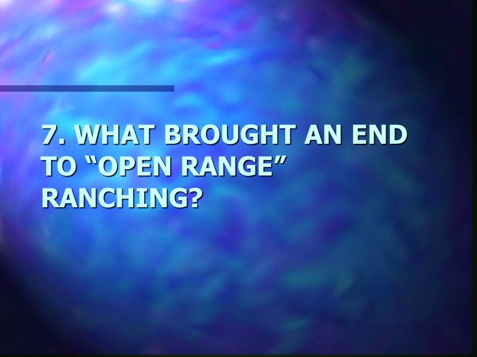 7. WHAT BROUGHT AN END TO OPEN RANGE RANCHING