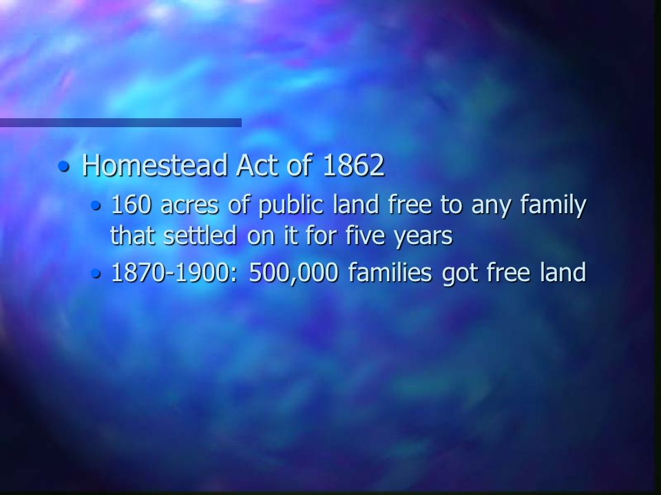 Homestead Act of 1862Homestead Act of 1862 160 acres of public land free to any family that settled on it for five years160 acres of public land free to any family that settled on it for five years 1870-1900: 500,000 families got free land1870-1900: 500,000 families got free land