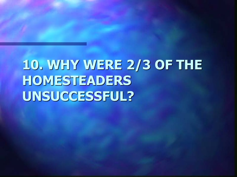 10. WHY WERE 2/3 OF THE HOMESTEADERS UNSUCCESSFUL