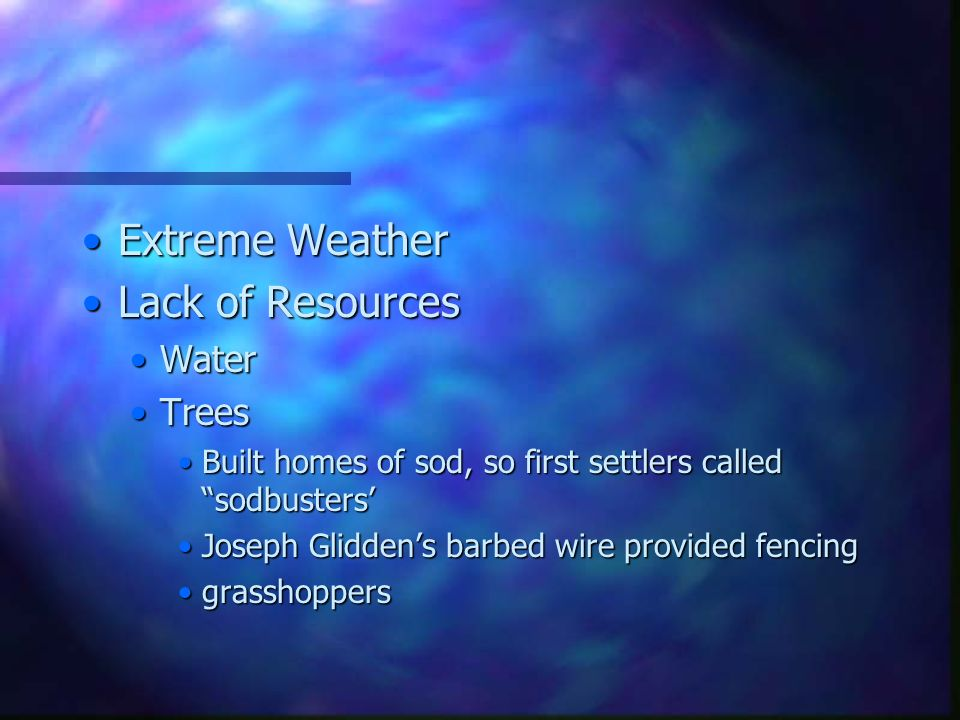 Extreme WeatherExtreme Weather Lack of ResourcesLack of Resources WaterWater TreesTrees Built homes of sod, so first settlers called sodbusters'Built homes of sod, so first settlers called sodbusters' Joseph Glidden's barbed wire provided fencingJoseph Glidden's barbed wire provided fencing grasshoppersgrasshoppers