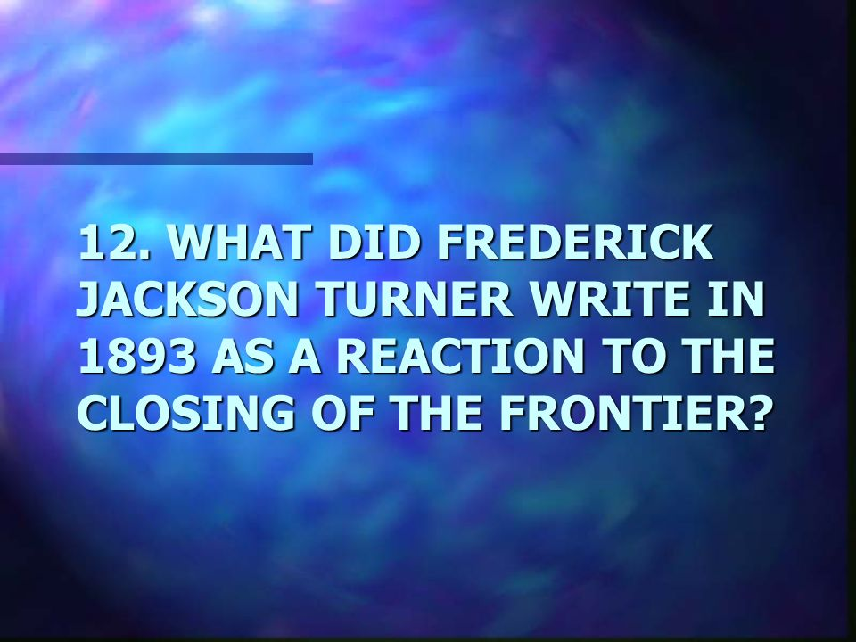 12. WHAT DID FREDERICK JACKSON TURNER WRITE IN 1893 AS A REACTION TO THE CLOSING OF THE FRONTIER