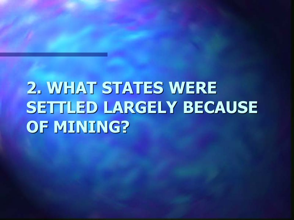2. WHAT STATES WERE SETTLED LARGELY BECAUSE OF MINING