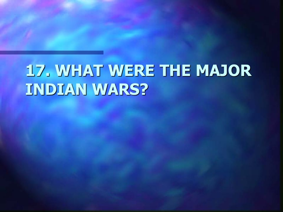 17. WHAT WERE THE MAJOR INDIAN WARS