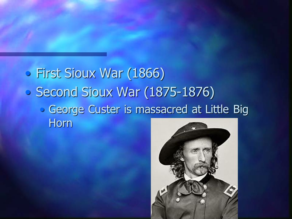 First Sioux War (1866)First Sioux War (1866) Second Sioux War (1875-1876)Second Sioux War (1875-1876) George Custer is massacred at Little Big HornGeorge Custer is massacred at Little Big Horn